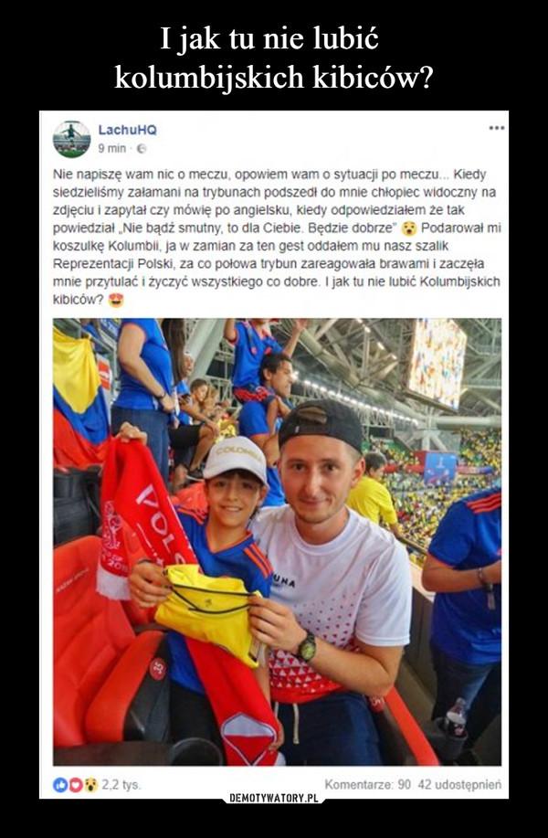 """–  LachuHQ 9 min ••• Nie napiszę wam nic o meczu, opowiem wam o sytuacji po meczu,.. Kiedy siedzieliśmy załamani na trybunach podszedł do mnie chłopiec widoczny na zdjęciu i zapytał czy mówię po angielsku, kiedy odpowiedziałem że tak powiedział """"Nie bądż smutny, to dla Ciebie. Będzie dobrze"""" V Podarował mi koszulkę Kolumbii, ja w zamian za ten gest oddałem mu nasz szalik Reprezentacji Polski, za co połowa trybun zareagowała brawami i zaczęła mnie przytulać i życzyć wszystkiego co dobre, I jak tu nie lubić Kolumbijskich kibiców?"""