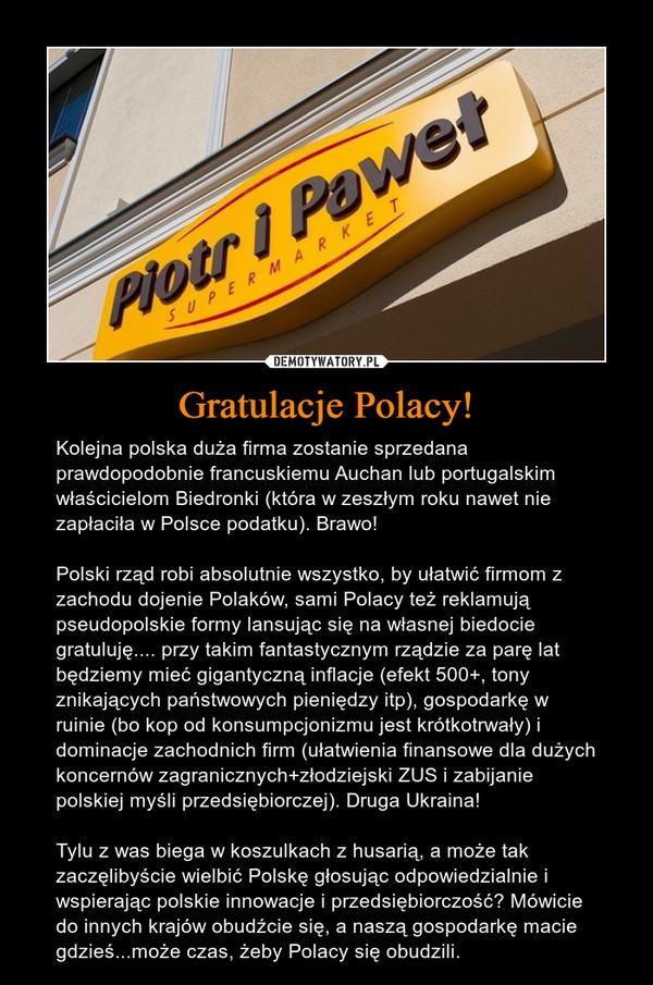 Gratulacje Polacy! – Kolejna polska duża firma zostanie sprzedana prawdopodobnie francuskiemu Auchan lub portugalskim właścicielom Biedronki (która w zeszłym roku nawet nie zapłaciła w Polsce podatku). Brawo! Polski rząd robi absolutnie wszystko, by ułatwić firmom z zachodu dojenie Polaków, sami Polacy też reklamują pseudopolskie formy lansując się na własnej biedocie gratuluję.... przy takim fantastycznym rządzie za parę lat będziemy mieć gigantyczną inflacje (efekt 500+, tony znikających państwowych pieniędzy itp), gospodarkę w ruinie (bo kop od konsumpcjonizmu jest krótkotrwały) i dominacje zachodnich firm (ułatwienia finansowe dla dużych koncernów zagranicznych+złodziejski ZUS i zabijanie polskiej myśli przedsiębiorczej). Druga Ukraina! Tylu z was biega w koszulkach z husarią, a może tak zaczęlibyście wielbić Polskę głosując odpowiedzialnie i wspierając polskie innowacje i przedsiębiorczość? Mówicie do innych krajów obudźcie się, a naszą gospodarkę macie gdzieś...może czas, żeby Polacy się obudzili.