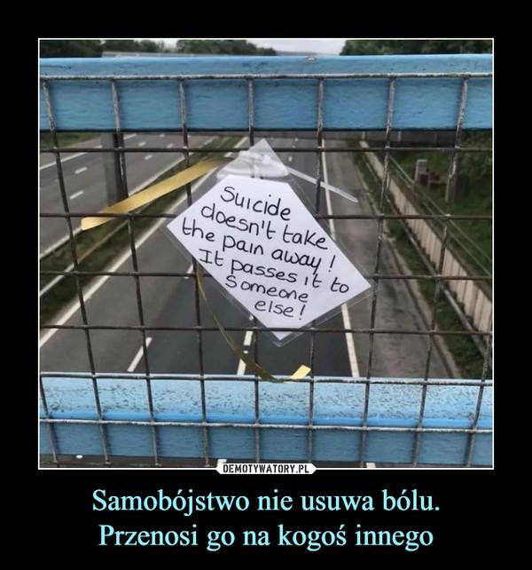 Samobójstwo nie usuwa bólu.Przenosi go na kogoś innego –