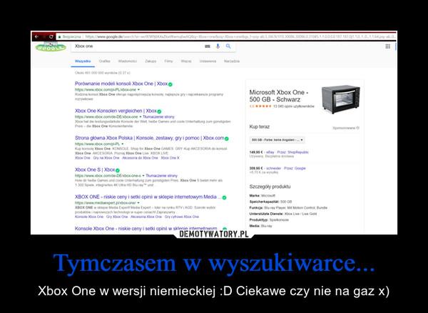 Tymczasem w wyszukiwarce... – Xbox One w wersji niemieckiej :D Ciekawe czy nie na gaz x)