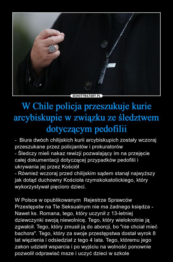 """W Chile policja przeszukuje kurie arcybiskupie w związku ze śledztwem dotyczącym pedofilii – -  Biura dwóch chilijskich kurii arcybiskupich zostały wczoraj przeszukane przez policjantów i prokuratorów- Śledczy mieli nakaz rewizji pozwalający im na przejęcie całej dokumentacji dotyczącej przypadków pedofilii i ukrywania jej przez Kościół- Również wczoraj przed chilijskim sądem stanął najwyższy jak dotąd duchowny Kościoła rzymskokatolickiego, który wykorzystywał pięcioro dzieci.W Polsce w opublikowanym  Rejestrze Sprawców Przestępstw na Tle Seksualnym nie ma żadnego księdza -  Nawet ks. Romana, tego, który uczynił z 13-letniej dziewczynki swoją niewolnicę. Tego, który wielokrotnie ją zgwałcił. Tego, który zmusił ją do aborcji, bo """"nie chciał mieć bachora"""". Tego, który za swoje przestępstwa dostał wyrok 8 lat więzienia i odsiedział z tego 4 lata. Tego, któremu jego zakon udzielił wsparcia i po wyjściu na wolność ponownie pozwolił odprawiać msze i uczyć dzieci w szkole"""