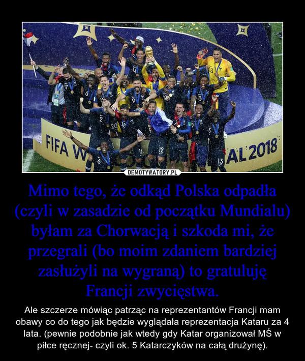 Mimo tego, że odkąd Polska odpadła (czyli w zasadzie od początku Mundialu) byłam za Chorwacją i szkoda mi, że przegrali (bo moim zdaniem bardziej zasłużyli na wygraną) to gratuluję Francji zwycięstwa. – Ale szczerze mówiąc patrząc na reprezentantów Francji mam obawy co do tego jak będzie wyglądała reprezentacja Kataru za 4 lata. (pewnie podobnie jak wtedy gdy Katar organizował MŚ w piłce ręcznej- czyli ok. 5 Katarczyków na całą drużynę).