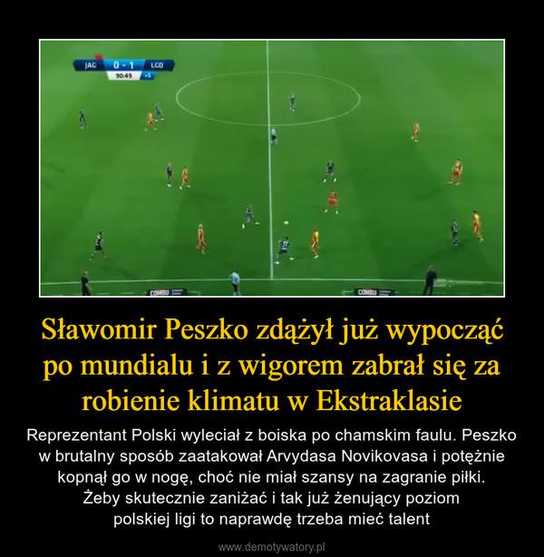 Sławomir Peszko zdążył już wypocząć po mundialu i z wigorem zabrał się za robienie klimatu w Ekstraklasie – Reprezentant Polski wyleciał z boiska po chamskim faulu. Peszko w brutalny sposób zaatakował Arvydasa Novikovasa i potężnie kopnął go w nogę, choć nie miał szansy na zagranie piłki.Żeby skutecznie zaniżać i tak już żenujący poziompolskiej ligi to naprawdę trzeba mieć talent