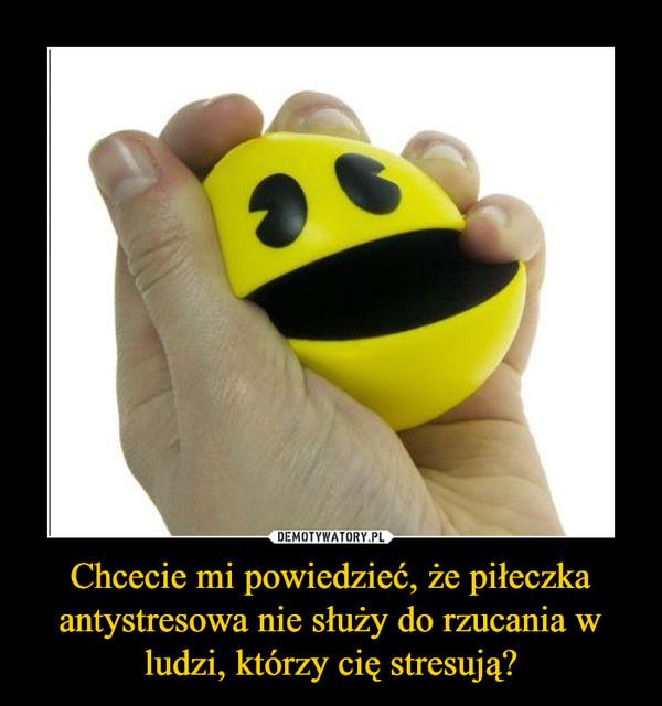 Chcecie mi powiedzieć, że piłeczka antystresowa nie służy do rzucania w ludzi, którzy cię stresują? –