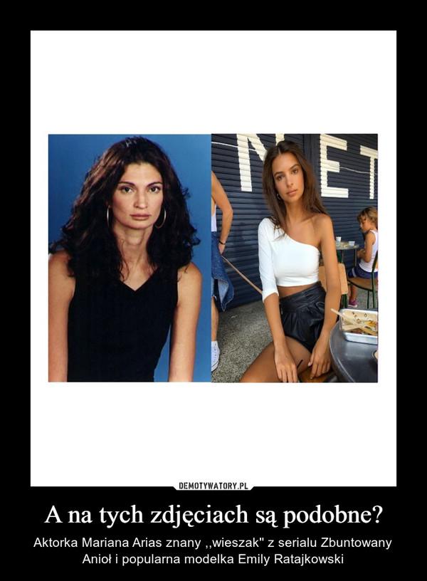A na tych zdjęciach są podobne? – Aktorka Mariana Arias znany ,,wieszak'' z serialu Zbuntowany Anioł i popularna modelka Emily Ratajkowski
