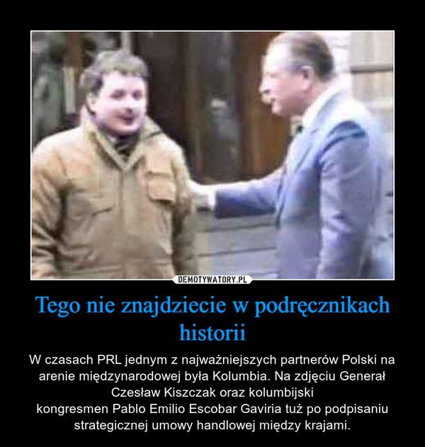 Tego nie znajdziecie w podręcznikach historii – W czasach PRL jednym z najważniejszych partnerów Polski na arenie międzynarodowej była Kolumbia. Na zdjęciu Generał Czesław Kiszczak oraz kolumbijskikongresmen Pablo Emilio Escobar Gaviria tuż po podpisaniu strategicznej umowy handlowej między krajami.