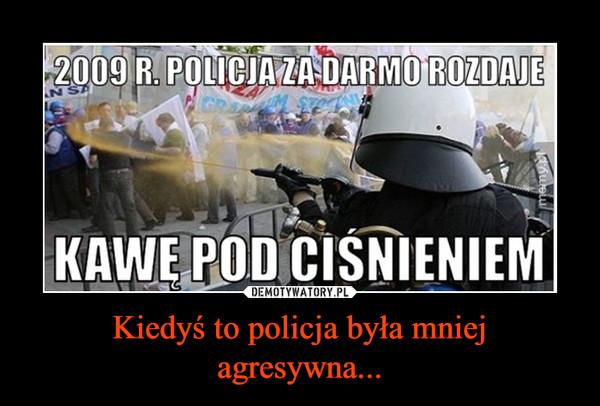 Kiedyś to policja była mniej agresywna... –