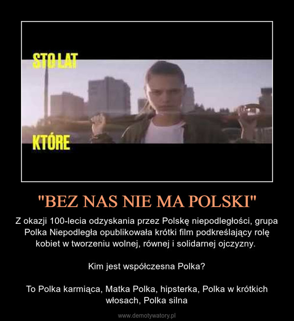 """""""BEZ NAS NIE MA POLSKI"""" – Z okazji 100-lecia odzyskania przez Polskę niepodległości, grupa Polka Niepodległa opublikowała krótki film podkreślający rolę kobiet w tworzeniu wolnej, równej i solidarnej ojczyzny. Kim jest współczesna Polka?To Polka karmiąca, Matka Polka, hipsterka, Polka w krótkich włosach, Polka silna"""