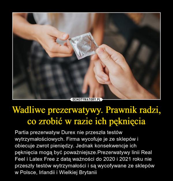 Wadliwe prezerwatywy. Prawnik radzi, co zrobić w razie ich pęknięcia – Partia prezerwatyw Durex nie przeszła testów wytrzymałościowych. Firma wycofuje je ze sklepów i obiecuje zwrot pieniędzy. Jednak konsekwencje ich pęknięcia mogą być poważniejsze.Prezerwatywy linii Real Feel i Latex Free z datą ważności do 2020 i 2021 roku nie przeszły testów wytrzymałości i są wycofywane ze sklepów w Polsce, Irlandii i Wielkiej Brytanii