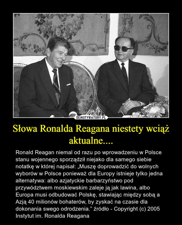 """Słowa Ronalda Reagana niestety wciąż aktualne.... – Ronald Reagan niemal od razu po wprowadzeniu w Polsce stanu wojennego sporządził niejako dla samego siebie notatkę w której napisał: """"Muszę doprowadzić do wolnych wyborów w Polsce ponieważ dla Europy istnieje tylko jedna alternatywa: albo azjatyckie barbarzyństwo pod przywództwem moskiewskim zaleje ją jak lawina, albo Europa musi odbudować Polskę, stawiając między sobą a Azją 40 milionów bohaterów, by zyskać na czasie dla dokonania swego odrodzenia."""" źródło - Copyright (c) 2005 Instytut im. Ronalda Reagana"""
