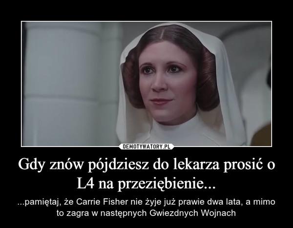 Gdy znów pójdziesz do lekarza prosić o L4 na przeziębienie... – ...pamiętaj, że Carrie Fisher nie żyje już prawie dwa lata, a mimo to zagra w następnych Gwiezdnych Wojnach
