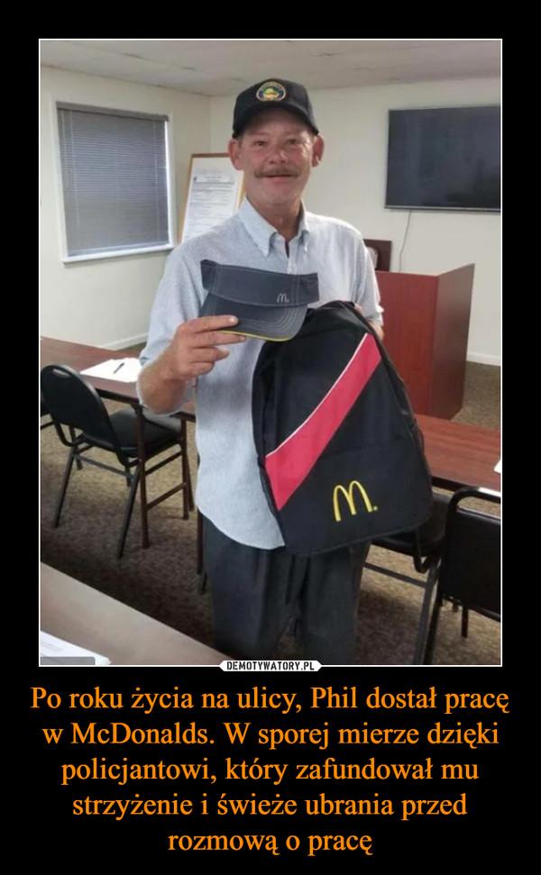 Po roku życia na ulicy, Phil dostał pracę w McDonalds. W sporej mierze dzięki policjantowi, który zafundował mu strzyżenie i świeże ubrania przed rozmową o pracę –