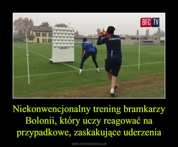 Niekonwencjonalny trening bramkarzy Bolonii, który uczy reagować na przypadkowe, zaskakujące uderzenia –