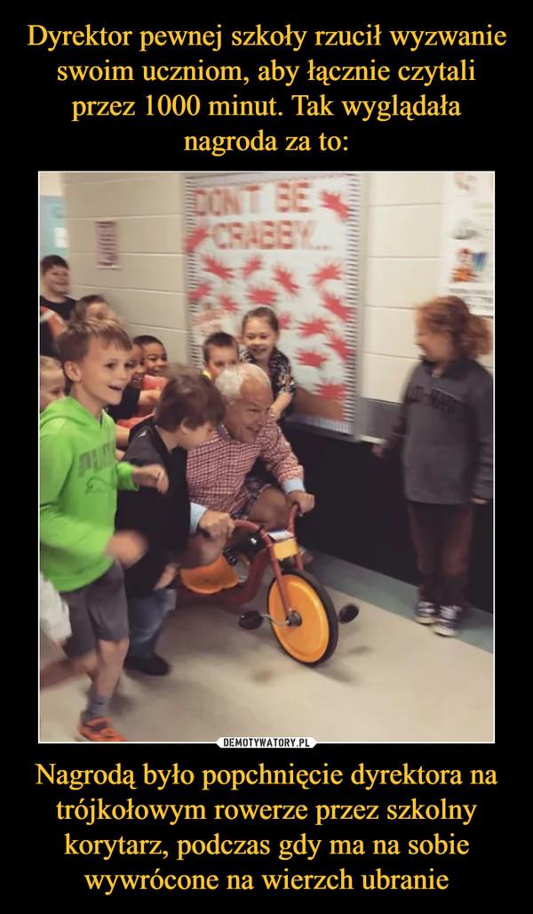 Nagrodą było popchnięcie dyrektora na trójkołowym rowerze przez szkolny korytarz, podczas gdy ma na sobie wywrócone na wierzch ubranie –