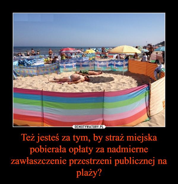 Też jesteś za tym, by straż miejska pobierała opłaty za nadmierne zawłaszczenie przestrzeni publicznej na plaży? –