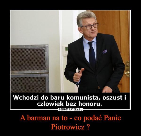 A barman na to - co podać Panie Piotrowicz ? –