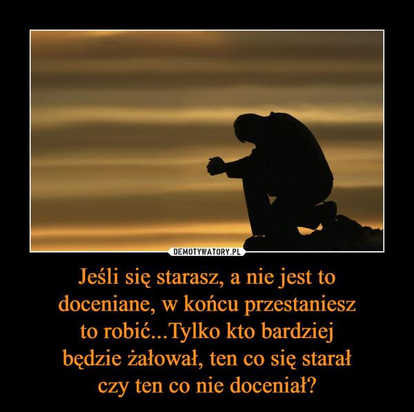 Jeśli się starasz, a nie jest todoceniane, w końcu przestanieszto robić...Tylko kto bardziejbędzie żałował, ten co się starałczy ten co nie doceniał? –
