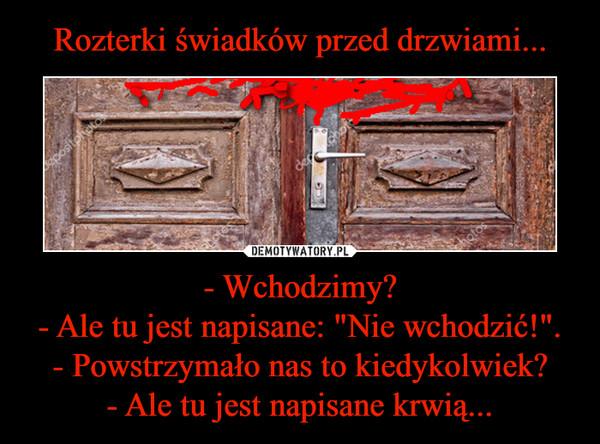 """- Wchodzimy?- Ale tu jest napisane: """"Nie wchodzić!"""".- Powstrzymało nas to kiedykolwiek?- Ale tu jest napisane krwią... –"""