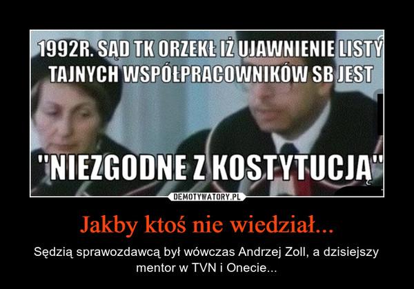 Jakby ktoś nie wiedział... – Sędzią sprawozdawcą był wówczas Andrzej Zoll, a dzisiejszy mentor w TVN i Onecie...