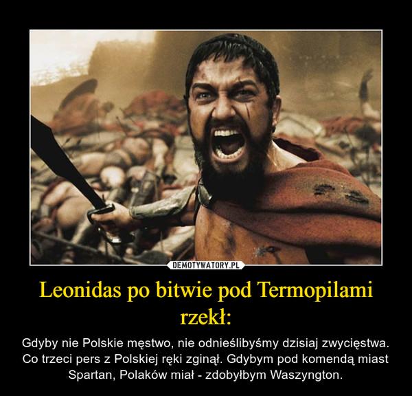 Leonidas po bitwie pod Termopilami rzekł: – Gdyby nie Polskie męstwo, nie odnieślibyśmy dzisiaj zwycięstwa. Co trzeci pers z Polskiej ręki zginął. Gdybym pod komendą miast Spartan, Polaków miał - zdobyłbym Waszyngton.