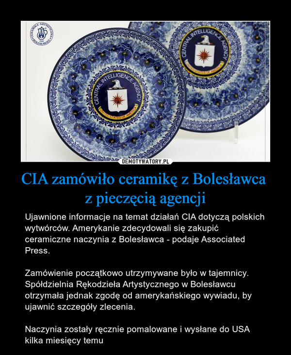 CIA zamówiło ceramikę z Bolesławca z pieczęcią agencji – Ujawnione informacje na temat działań CIA dotyczą polskich wytwórców. Amerykanie zdecydowali się zakupić ceramiczne naczynia z Bolesławca - podaje Associated Press.Zamówienie początkowo utrzymywane było w tajemnicy. Spółdzielnia Rękodzieła Artystycznego w Bolesławcu otrzymała jednak zgodę od amerykańskiego wywiadu, by ujawnić szczegóły zlecenia.Naczynia zostały ręcznie pomalowane i wysłane do USA kilka miesięcy temu