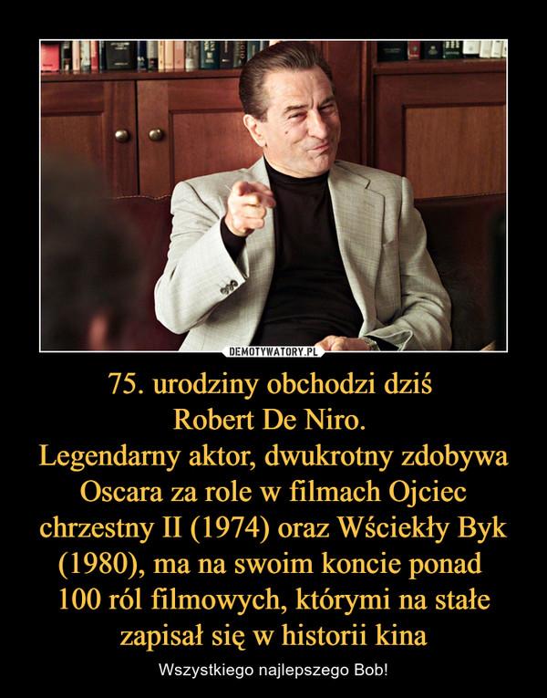 75. urodziny obchodzi dziś Robert De Niro. Legendarny aktor, dwukrotny zdobywa Oscara za role w filmach Ojciec chrzestny II (1974) oraz Wściekły Byk (1980), ma na swoim koncie ponad 100 ról filmowych, którymi na stałe zapisał się w historii kina – Wszystkiego najlepszego Bob!