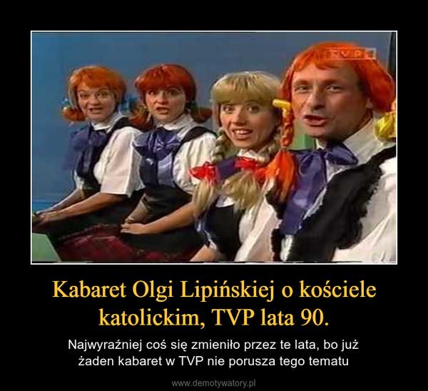 Kabaret Olgi Lipińskiej o kościele katolickim, TVP lata 90. – Najwyraźniej coś się zmieniło przez te lata, bo jużżaden kabaret w TVP nie porusza tego tematu