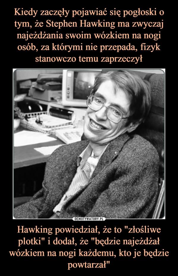 """Hawking powiedział, że to """"złośliwe plotki"""" i dodał, że """"będzie najeżdżał wózkiem na nogi każdemu, kto je będzie powtarzał"""" –"""