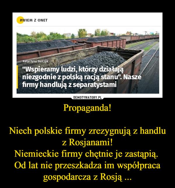 Propaganda!Niech polskie firmy zrezygnują z handlu z Rosjanami!Niemieckie firmy chętnie je zastąpią. Od lat nie przeszkadza im współpraca gospodarcza z Rosją ... –