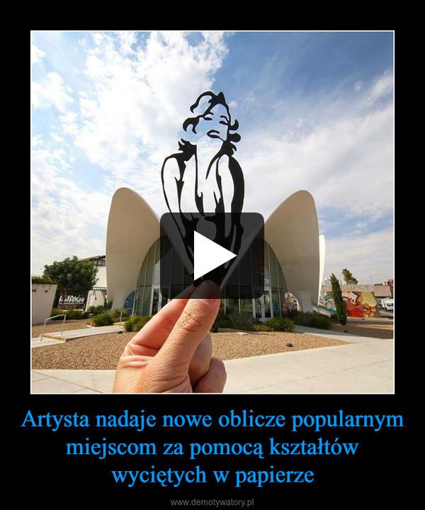 Artysta nadaje nowe oblicze popularnym miejscom za pomocą kształtów wyciętych w papierze –