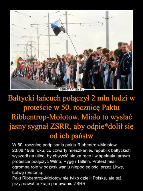 Bałtycki łańcuch połączył 2 mln ludzi w proteście w 50. rocznicę Paktu Ribbentrop-Mołotow. Miało to wysłać jasny sygnał ZSRR, aby odpie*dolił się od ich państw