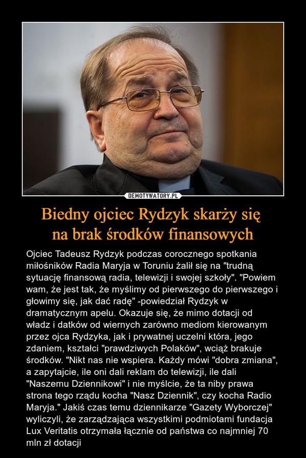 """Biedny ojciec Rydzyk skarży się na brak środków finansowych – Ojciec Tadeusz Rydzyk podczas corocznego spotkania miłośników Radia Maryja w Toruniu żalił się na """"trudną sytuację finansową radia, telewizji i swojej szkoły"""". """"Powiem wam, że jest tak, że myślimy od pierwszego do pierwszego i głowimy się, jak dać radę"""" -powiedział Rydzyk w dramatycznym apelu. Okazuje się, że mimo dotacji od władz i datków od wiernych zarówno mediom kierowanym przez ojca Rydzyka, jak i prywatnej uczelni która, jego zdaniem, kształci """"prawdziwych Polaków"""", wciąż brakuje środków. """"Nikt nas nie wspiera. Każdy mówi """"dobra zmiana"""", a zapytajcie, ile oni dali reklam do telewizji, ile dali """"Naszemu Dziennikowi"""" i nie myślcie, że ta niby prawa strona tego rządu kocha """"Nasz Dziennik"""", czy kocha Radio Maryja."""" Jakiś czas temu dziennikarze """"Gazety Wyborczej"""" wyliczyli, że zarządzająca wszystkimi podmiotami fundacja Lux Veritatis otrzymała łącznie od państwa co najmniej 70 mln zł dotacji"""