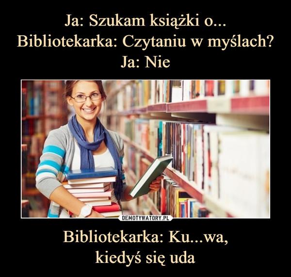 Bibliotekarka: Ku...wa,kiedyś się uda –
