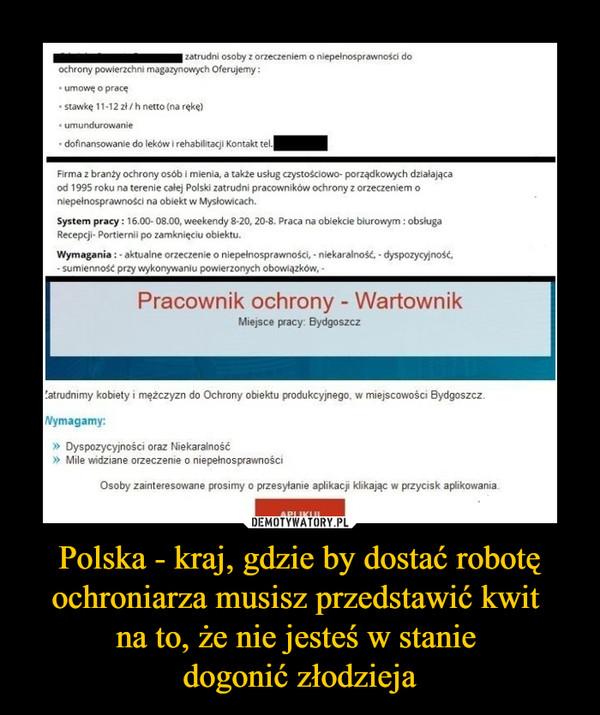 Polska - kraj, gdzie by dostać robotę ochroniarza musisz przedstawić kwit na to, że nie jesteś w stanie dogonić złodzieja –  zatrudni osoby z orzeczeniem o niepelnosprawności do ochrony powierzchni magazynowych Oferujemy : • umowę o pracę • stawkę 11.12 zi/ h netto (na rękę) • umundurowanie • dofinansowanie do leków i rehabilitacji Kontakt tel. Firma z branży ochrony osób i mienia, a także usług czystościowo. porządkowych działająca od 1995 roku na terenie calej Polski zatrudni pracowników ochrony z orzeczeniem o niepełnosprawności na obiekt w Myslowlcach. System pracy : 16.00- 08.00, weekendy 8-20, 20-8. Praca na obiekcie biurowym : obsługa Recepcji- Portierni' po zamknięciu obiektu. Wymagania : - aktualne orzeczenie o niepelnosprawności, • niekaralność. • dyspozycyjność, sumienność przy wykonywaniu powierzonych obowiązków, • Pracownik ochrony - Wartownik Miejsce pracy Bydgoszcz !atrudnimy kobiety i mężczyzn do Ochrony obiektu produkcyjnego. w miejscowości Bydgoszcz. Nymagamy: » Dyspozycyjności oraz Niekaralność * Mile widziane orzeczenie o niepełnosprawności Osoby zainteresowane prosimy o przesyłanie aplikacji klikając w przycisk aplikowania. API I KU •