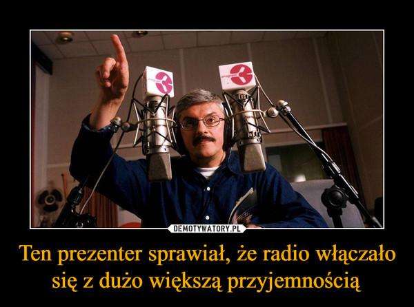 Ten prezenter sprawiał, że radio włączało się z dużo większą przyjemnością –