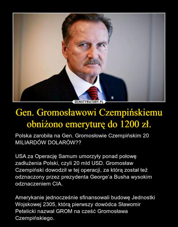 Gen. Gromosławowi Czempińskiemu obniżono emeryturę do 1200 zł. – Polska zarobiła na Gen. Gromosłowie Czempińskim 20 MILIARDÓW DOLARÓW❗️USA za Operację Samum umorzyły ponad połowę zadłużenia Polski, czyli 20 mld USD. Gromosław Czempiński dowodził w tej operacji, za którą został też odznaczony przez prezydenta George'a Busha wysokim odznaczeniem CIA. Amerykanie jednocześnie sfinansowali budowę Jednostki Wojskowej 2305, którą pierwszy dowódca Sławomir Petelicki nazwał GROM na cześć Gromosława Czempińskiego.
