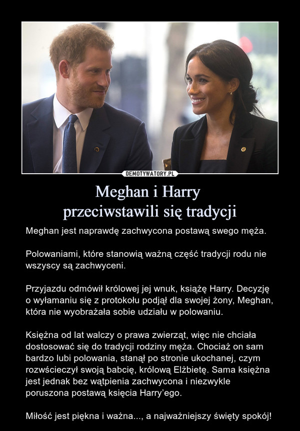 Meghan i Harry przeciwstawili się tradycji – Meghan jest naprawdę zachwycona postawą swego męża.Polowaniami, które stanowią ważną część tradycji rodu nie wszyscy są zachwyceni.Przyjazdu odmówił królowej jej wnuk, książę Harry. Decyzję o wyłamaniu się z protokołu podjął dla swojej żony, Meghan, która nie wyobrażała sobie udziału w polowaniu.Księżna od lat walczy o prawa zwierząt, więc nie chciała dostosować się do tradycji rodziny męża. Chociaż on sam bardzo lubi polowania, stanął po stronie ukochanej, czym rozwścieczył swoją babcię, królową Elżbietę. Sama księżna jest jednak bez wątpienia zachwycona i niezwykle poruszona postawą księcia Harry'ego.Miłość jest piękna i ważna..., a najważniejszy święty spokój!