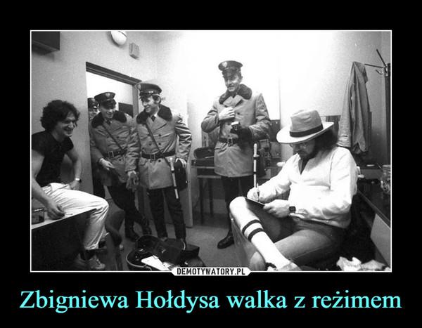 Zbigniewa Hołdysa walka z reżimem –