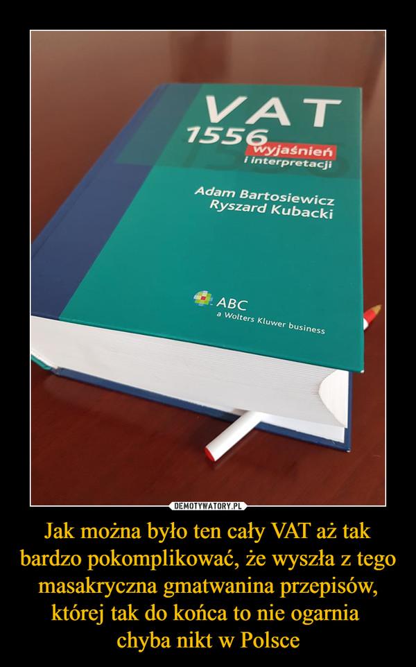 Jak można było ten cały VAT aż tak bardzo pokomplikować, że wyszła z tego masakryczna gmatwanina przepisów, której tak do końca to nie ogarnia chyba nikt w Polsce –