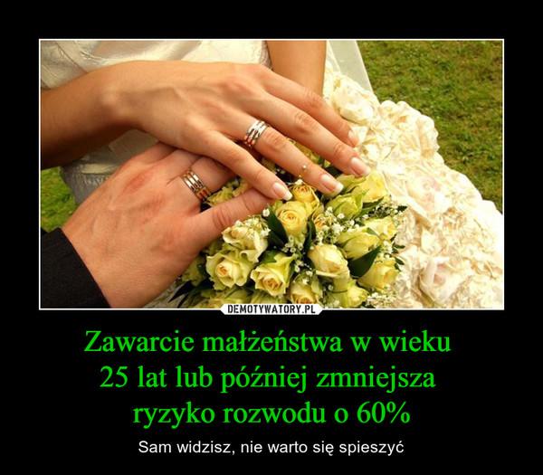 Zawarcie małżeństwa w wieku 25 lat lub później zmniejsza ryzyko rozwodu o 60% – Sam widzisz, nie warto się spieszyć