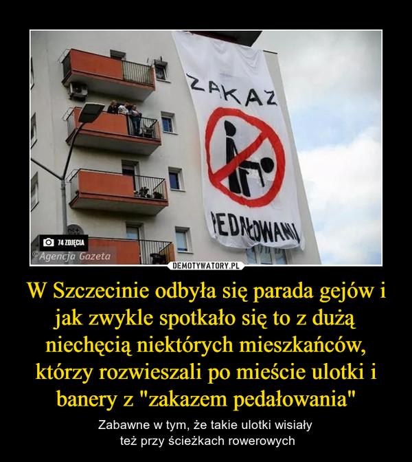 """W Szczecinie odbyła się parada gejów i jak zwykle spotkało się to z dużą niechęcią niektórych mieszkańców, którzy rozwieszali po mieście ulotki i banery z """"zakazem pedałowania"""" – Zabawne w tym, że takie ulotki wisiały też przy ścieżkach rowerowych"""