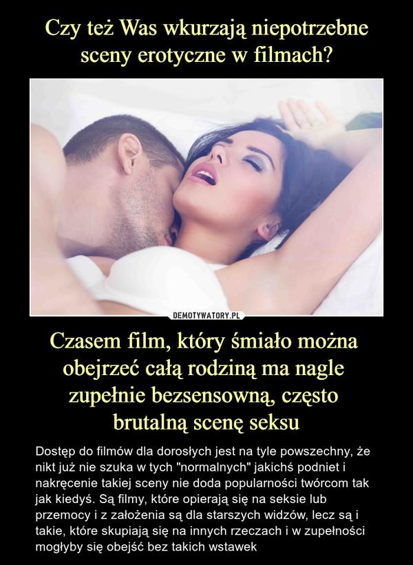 """Czasem film, który śmiało można obejrzeć całą rodziną ma nagle zupełnie bezsensowną, często brutalną scenę seksu – Dostęp do filmów dla dorosłych jest na tyle powszechny, że nikt już nie szuka w tych """"normalnych"""" jakichś podniet i nakręcenie takiej sceny nie doda popularności twórcom tak jak kiedyś. Są filmy, które opierają się na seksie lub przemocy i z założenia są dla starszych widzów, lecz są i takie, które skupiają się na innych rzeczach i w zupełności mogłyby się obejść bez takich wstawek"""