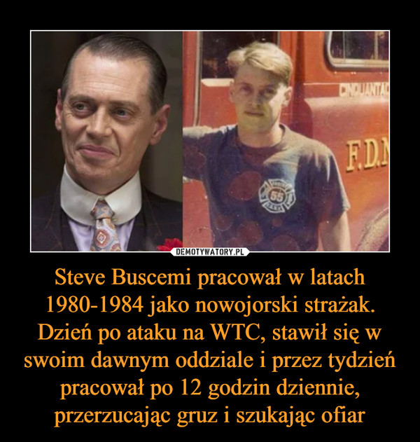 Steve Buscemi pracował w latach 1980-1984 jako nowojorski strażak. Dzień po ataku na WTC, stawił się w swoim dawnym oddziale i przez tydzień pracował po 12 godzin dziennie, przerzucając gruz i szukając ofiar –