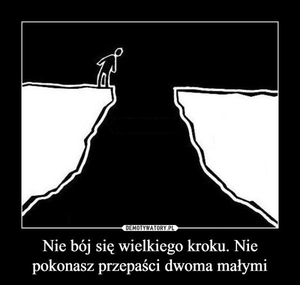 Nie bój się wielkiego kroku. Nie pokonasz przepaści dwoma małymi –