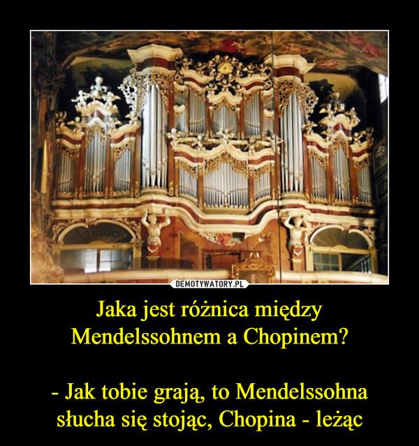 Jaka jest różnica między Mendelssohnem a Chopinem?- Jak tobie grają, to Mendelssohna słucha się stojąc, Chopina - leżąc –