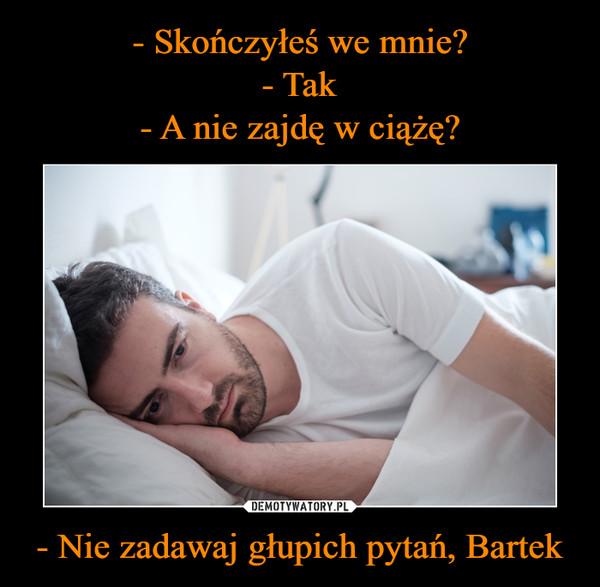 - Nie zadawaj głupich pytań, Bartek –