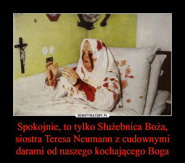 Spokojnie, to tylko Służebnica Boża, siostra Teresa Neumann z cudownymi darami od naszego kochającego Boga –