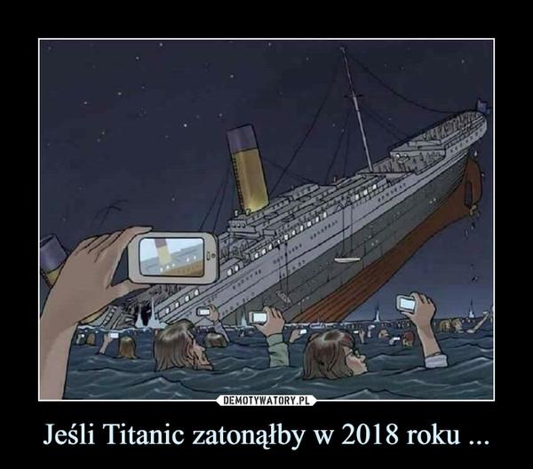 Jeśli Titanic zatonąłby w 2018 roku ... –