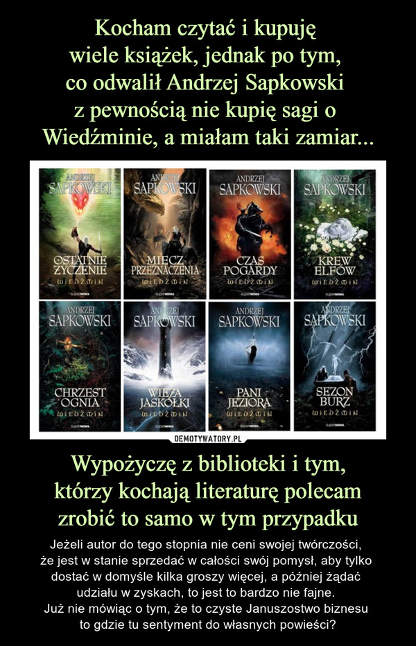 Wypożyczę z biblioteki i tym, którzy kochają literaturę polecam zrobić to samo w tym przypadku – Jeżeli autor do tego stopnia nie ceni swojej twórczości, że jest w stanie sprzedać w całości swój pomysł, aby tylko dostać w domyśle kilka groszy więcej, a później żądać udziału w zyskach, to jest to bardzo nie fajne. Już nie mówiąc o tym, że to czyste Januszostwo biznesu to gdzie tu sentyment do własnych powieści?