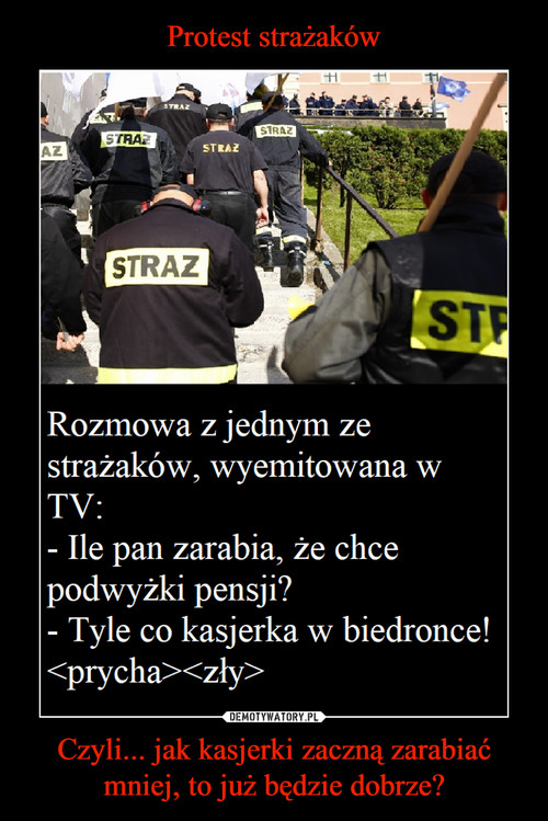 Protest strażaków Czyli... jak kasjerki zaczną zarabiać mniej, to już będzie dobrze?